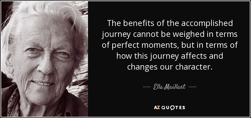 The benefits of the accomplished journey cannot be weighed in terms of perfect moments, but in terms of how this journey affects and changes our character. - Ella Maillart