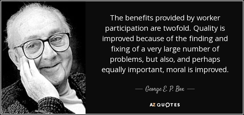 The benefits provided by worker participation are twofold. Quality is improved because of the finding and fixing of a very large number of problems, but also, and perhaps equally important, moral is improved. - George E. P. Box