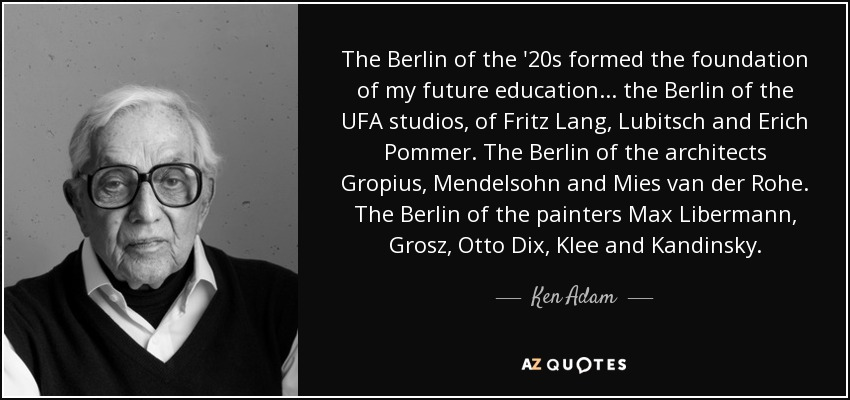 The Berlin of the '20s formed the foundation of my future education... the Berlin of the UFA studios, of Fritz Lang, Lubitsch and Erich Pommer. The Berlin of the architects Gropius, Mendelsohn and Mies van der Rohe. The Berlin of the painters Max Libermann, Grosz, Otto Dix, Klee and Kandinsky. - Ken Adam