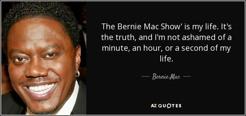 The Bernie Mac Show' is my life. It's the truth, and I'm not ashamed of a minute, an hour, or a second of my life. - Bernie Mac