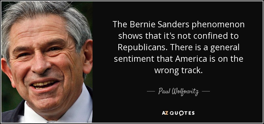 The Bernie Sanders phenomenon shows that it's not confined to Republicans. There is a general sentiment that America is on the wrong track. - Paul Wolfowitz