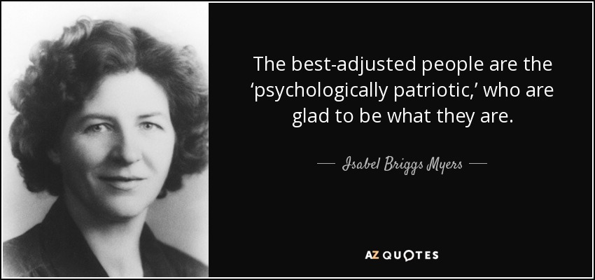 The best-adjusted people are the 'psychologically patriotic,' who are glad to be what they are. - Isabel Briggs Myers