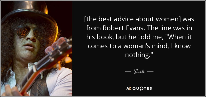 [the best advice about women] was from Robert Evans. The line was in his book, but he told me,