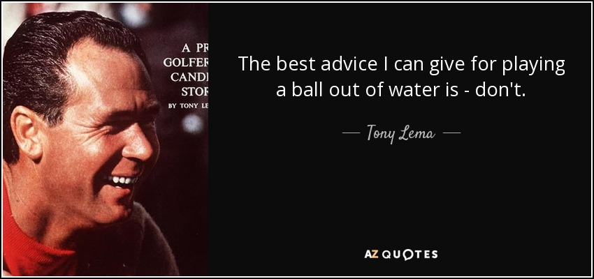 The best advice I can give for playing a ball out of water is - don't. - Tony Lema