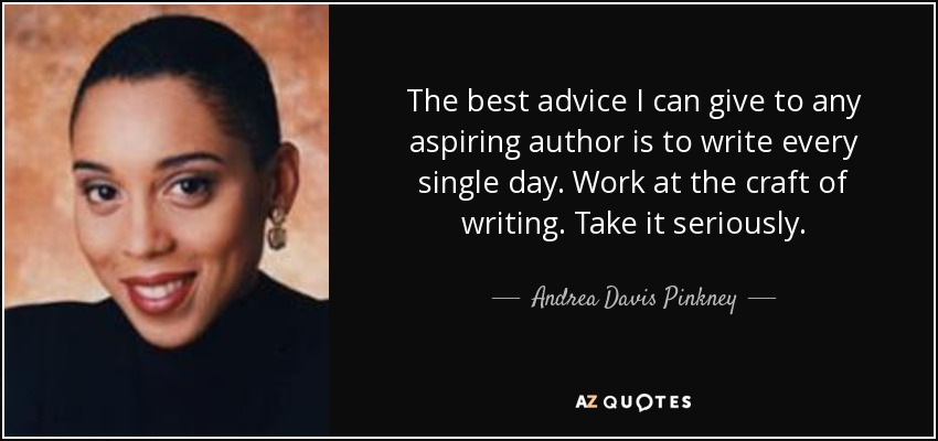 The best advice I can give to any aspiring author is to write every single day. Work at the craft of writing. Take it seriously. - Andrea Davis Pinkney