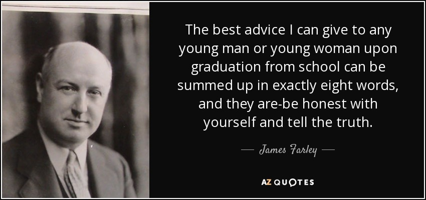 The best advice I can give to any young man or young woman upon graduation from school can be summed up in exactly eight words, and they are-be honest with yourself and tell the truth. - James Farley