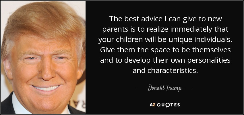 The best advice I can give to new parents is to realize immediately that your children will be unique individuals. Give them the space to be themselves and to develop their own personalities and characteristics. - Donald Trump