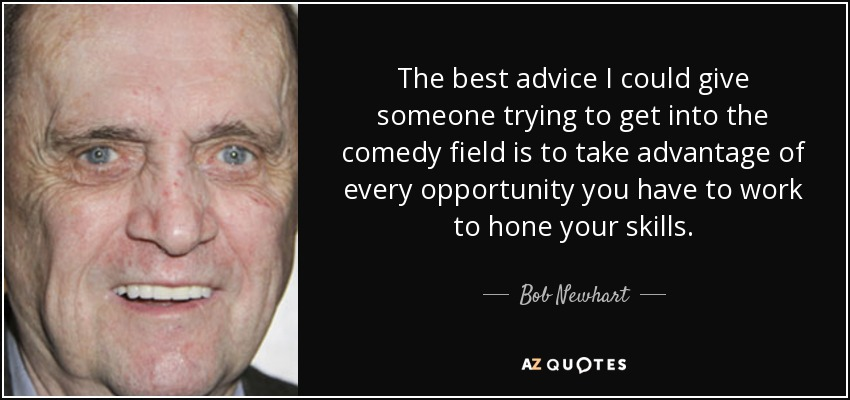 The best advice I could give someone trying to get into the comedy field is to take advantage of every opportunity you have to work to hone your skills. - Bob Newhart