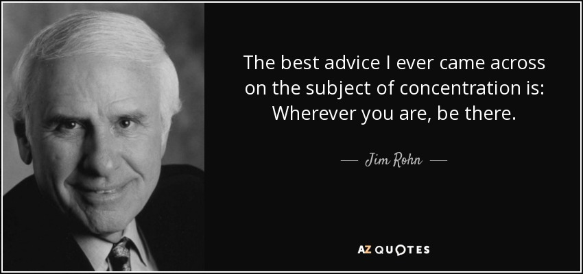 The best advice I ever came across on the subject of concentration is: Wherever you are, be there. - Jim Rohn