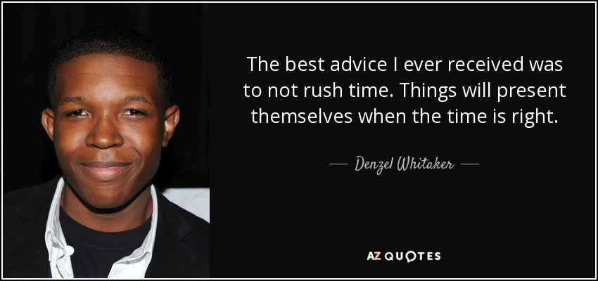The best advice I ever received was to not rush time. Things will present themselves when the time is right. - Denzel Whitaker