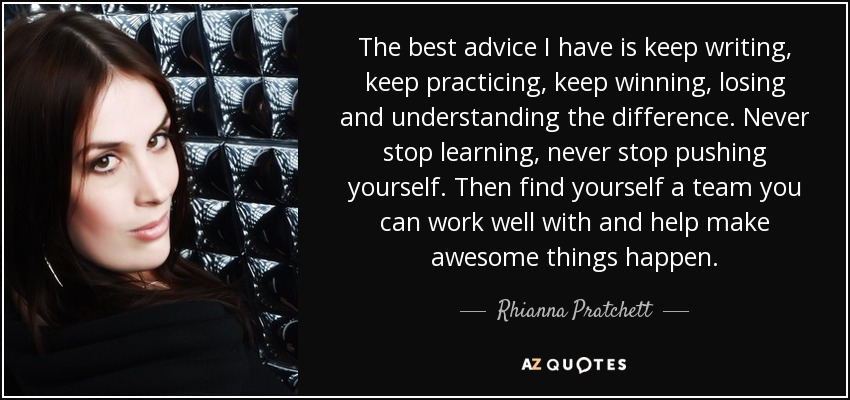 The best advice I have is keep writing, keep practicing, keep winning, losing and understanding the difference. Never stop learning, never stop pushing yourself. Then find yourself a team you can work well with and help make awesome things happen. - Rhianna Pratchett