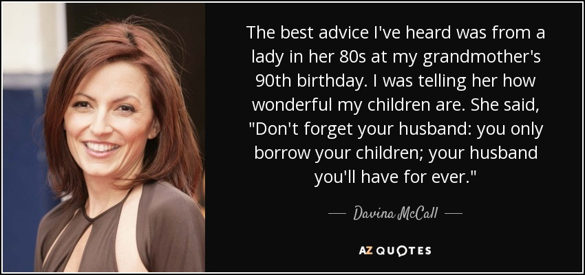 The best advice I've heard was from a lady in her 80s at my grandmother's 90th birthday. I was telling her how wonderful my children are. She said,