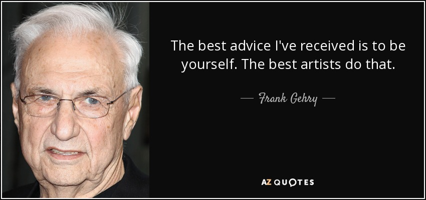 The best advice I've received is to be yourself. The best artists do that. - Frank Gehry