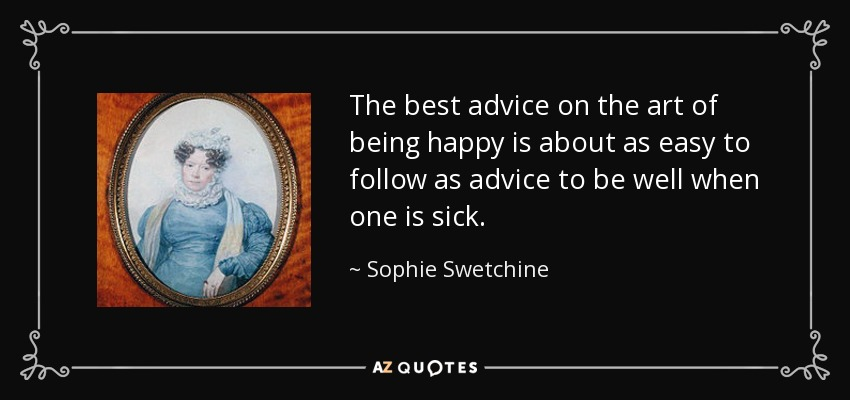 The best advice on the art of being happy is about as easy to follow as advice to be well when one is sick. - Sophie Swetchine