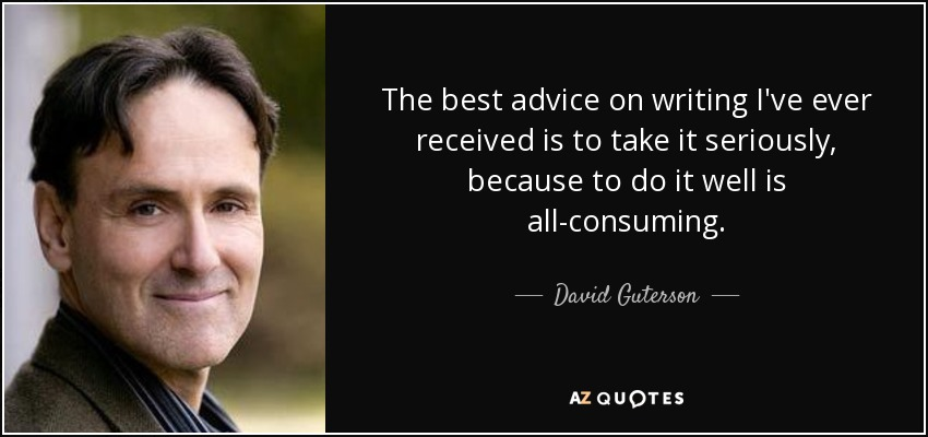 The best advice on writing I've ever received is to take it seriously, because to do it well is all-consuming. - David Guterson