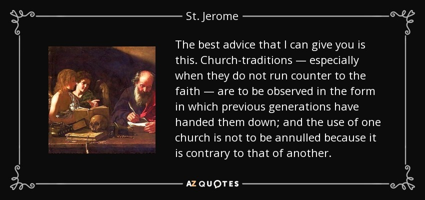 The best advice that I can give you is this. Church-traditions — especially when they do not run counter to the faith — are to be observed in the form in which previous generations have handed them down; and the use of one church is not to be annulled because it is contrary to that of another. - St. Jerome