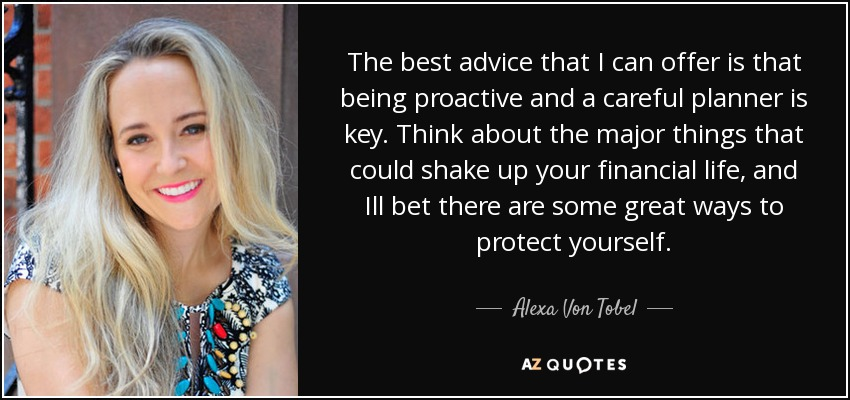 The best advice that I can offer is that being proactive and a careful planner is key. Think about the major things that could shake up your financial life, and Ill bet there are some great ways to protect yourself. - Alexa Von Tobel