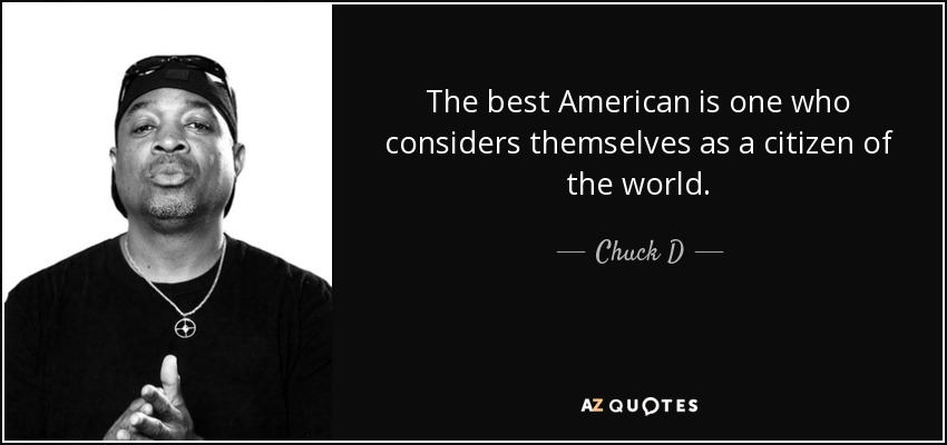 The best American is one who considers themselves as a citizen of the world. - Chuck D