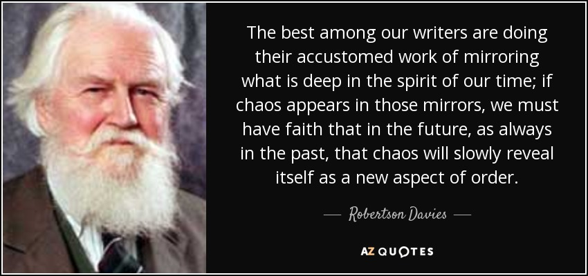 The best among our writers are doing their accustomed work of mirroring what is deep in the spirit of our time; if chaos appears in those mirrors, we must have faith that in the future, as always in the past, that chaos will slowly reveal itself as a new aspect of order. - Robertson Davies