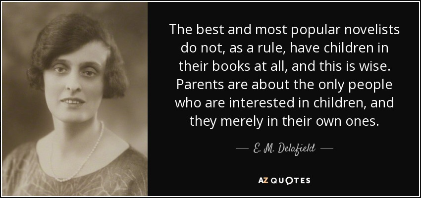 The best and most popular novelists do not, as a rule, have children in their books at all, and this is wise. Parents are about the only people who are interested in children, and they merely in their own ones. - E. M. Delafield