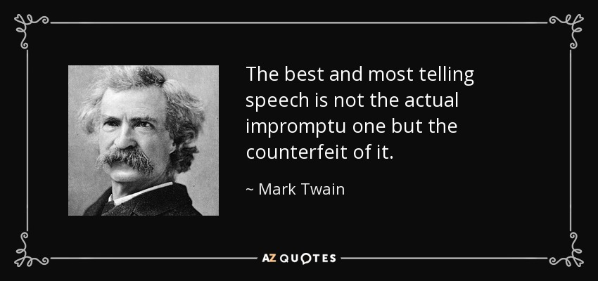 The best and most telling speech is not the actual impromptu one but the counterfeit of it. - Mark Twain