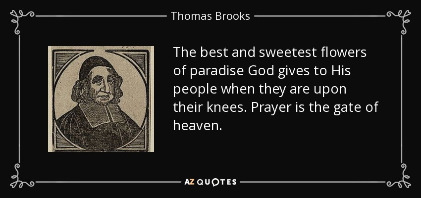 The best and sweetest flowers of paradise God gives to His people when they are upon their knees. Prayer is the gate of heaven. - Thomas Brooks