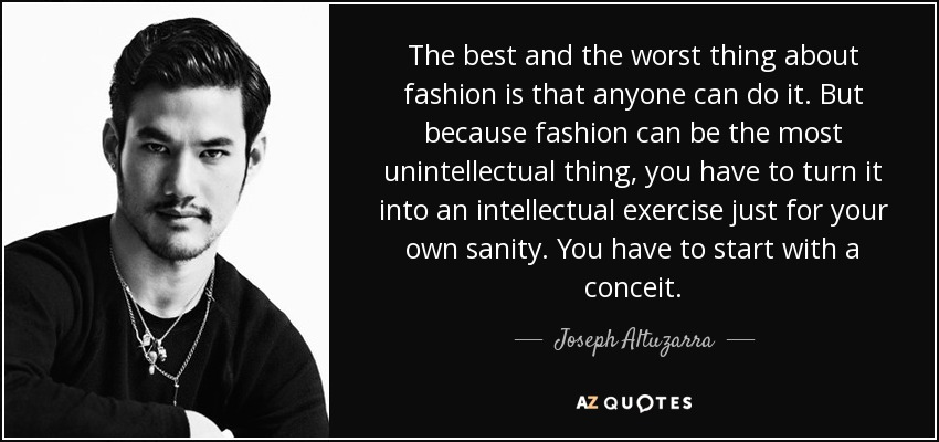The best and the worst thing about fashion is that anyone can do it. But because fashion can be the most unintellectual thing, you have to turn it into an intellectual exercise just for your own sanity. You have to start with a conceit. - Joseph Altuzarra