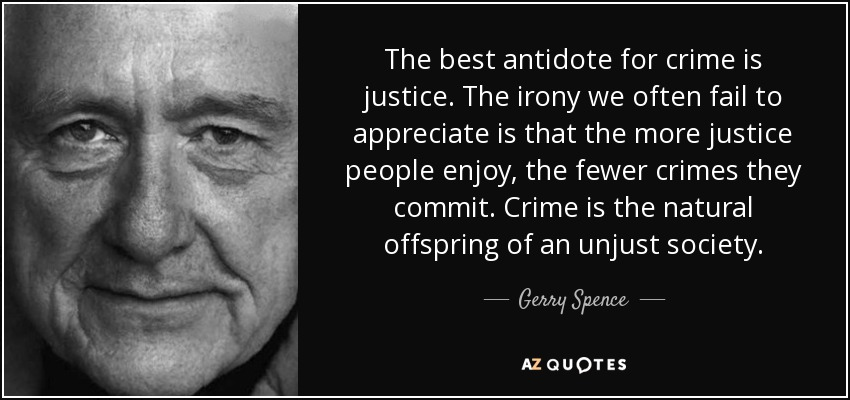 The best antidote for crime is justice. The irony we often fail to appreciate is that the more justice people enjoy, the fewer crimes they commit. Crime is the natural offspring of an unjust society. - Gerry Spence