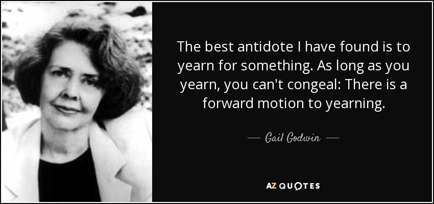The best antidote I have found is to yearn for something. As long as you yearn, you can't congeal: There is a forward motion to yearning. - Gail Godwin
