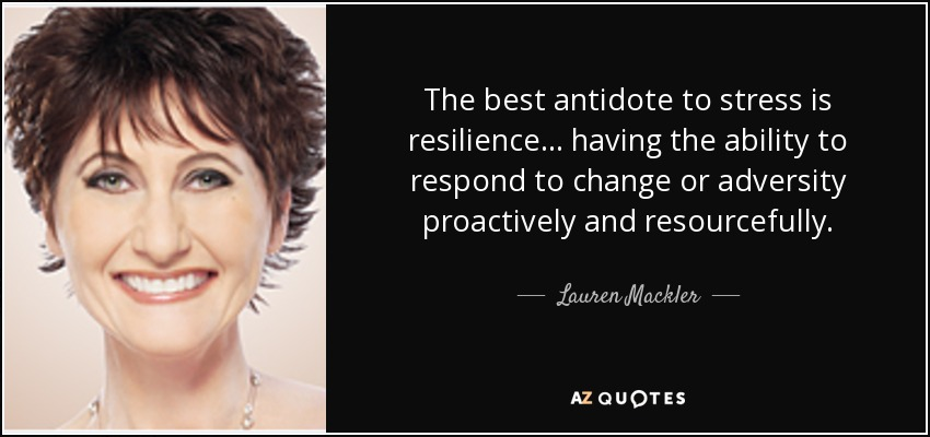 The best antidote to stress is resilience... having the ability to respond to change or adversity proactively and resourcefully. - Lauren Mackler