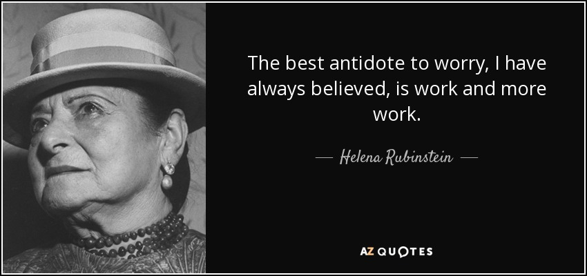The best antidote to worry, I have always believed, is work and more work. - Helena Rubinstein