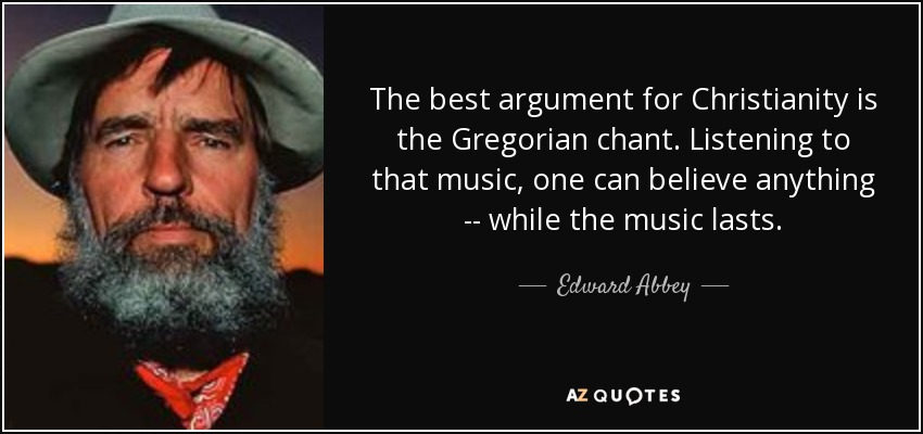 The best argument for Christianity is the Gregorian chant. Listening to that music, one can believe anything -- while the music lasts. - Edward Abbey