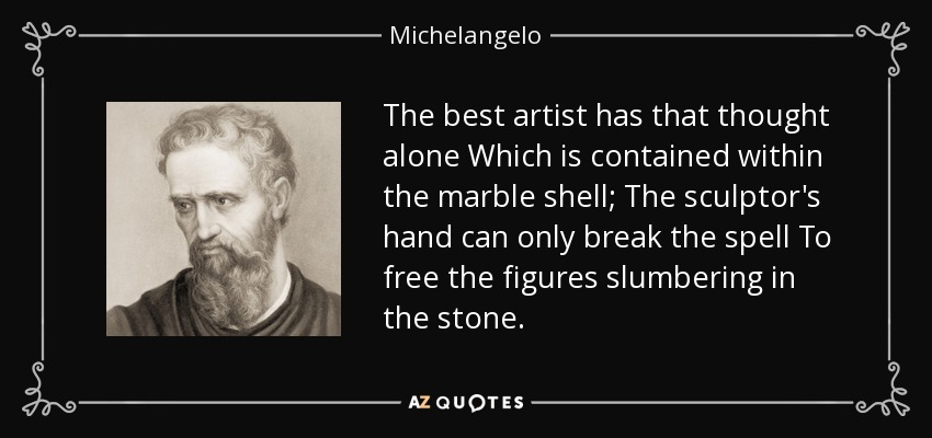 The best artist has that thought alone Which is contained within the marble shell; The sculptor's hand can only break the spell To free the figures slumbering in the stone. - Michelangelo