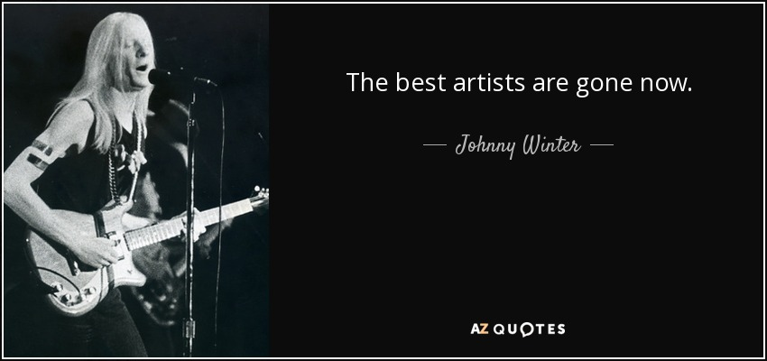 The best artists are gone now. - Johnny Winter