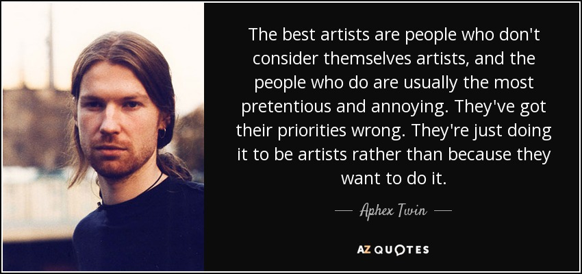The best artists are people who don't consider themselves artists, and the people who do are usually the most pretentious and annoying. They've got their priorities wrong. They're just doing it to be artists rather than because they want to do it. - Aphex Twin