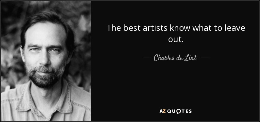 The best artists know what to leave out. - Charles de Lint