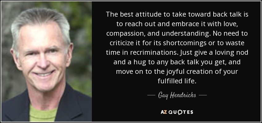 The best attitude to take toward back talk is to reach out and embrace it with love, compassion, and understanding. No need to criticize it for its shortcomings or to waste time in recriminations. Just give a loving nod and a hug to any back talk you get, and move on to the joyful creation of your fulfilled life. - Gay Hendricks