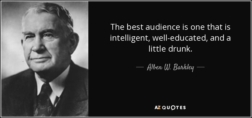 The best audience is one that is intelligent, well-educated, and a little drunk. - Alben W. Barkley