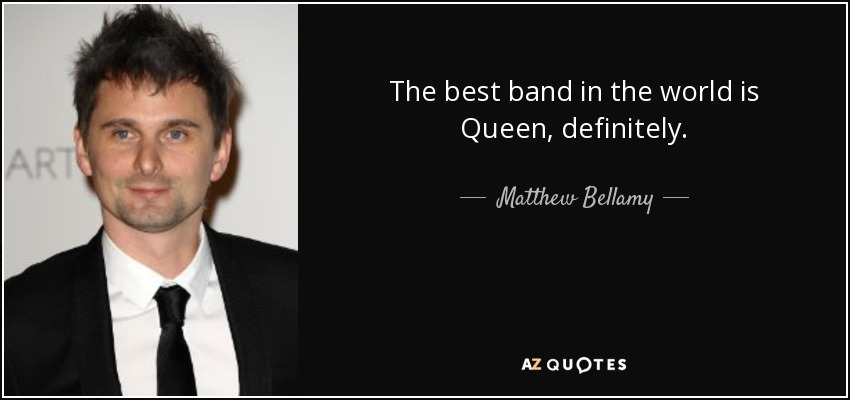 The best band in the world is Queen, definitely. - Matthew Bellamy