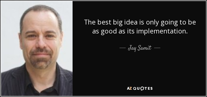 The best big idea is only going to be as good as its implementation. - Jay Samit