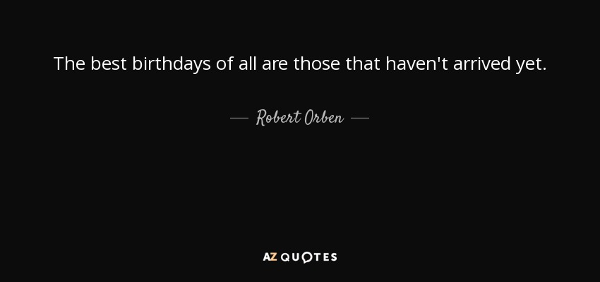 The best birthdays of all are those that haven't arrived yet. - Robert Orben