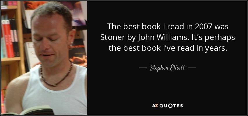 The best book I read in 2007 was Stoner by John Williams. It's perhaps the best book I've read in years. - Stephen Elliott