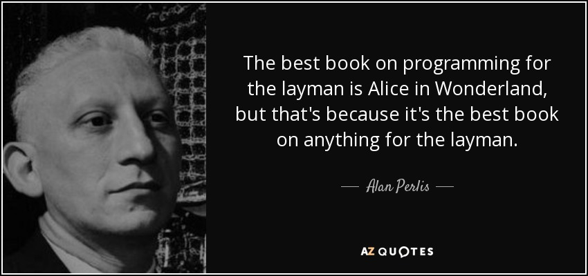 The best book on programming for the layman is Alice in Wonderland, but that's because it's the best book on anything for the layman. - Alan Perlis