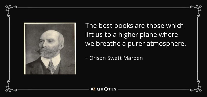 The best books are those which lift us to a higher plane where we breathe a purer atmosphere. - Orison Swett Marden