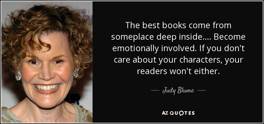 The best books come from someplace deep inside.... Become emotionally involved. If you don't care about your characters, your readers won't either. - Judy Blume