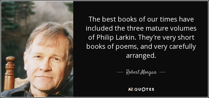 The best books of our times have included the three mature volumes of Philip Larkin. They're very short books of poems, and very carefully arranged. - Robert Morgan