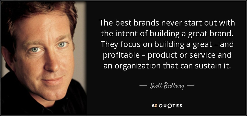 The best brands never start out with the intent of building a great brand. They focus on building a great – and profitable – product or service and an organization that can sustain it. - Scott Bedbury