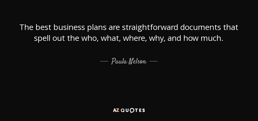 The best business plans are straightforward documents that spell out the who, what, where, why, and how much. - Paula Nelson