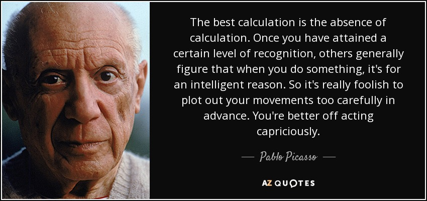 The best calculation is the absence of calculation. Once you have attained a certain level of recognition, others generally figure that when you do something, it's for an intelligent reason. So it's really foolish to plot out your movements too carefully in advance. You're better off acting capriciously. - Pablo Picasso