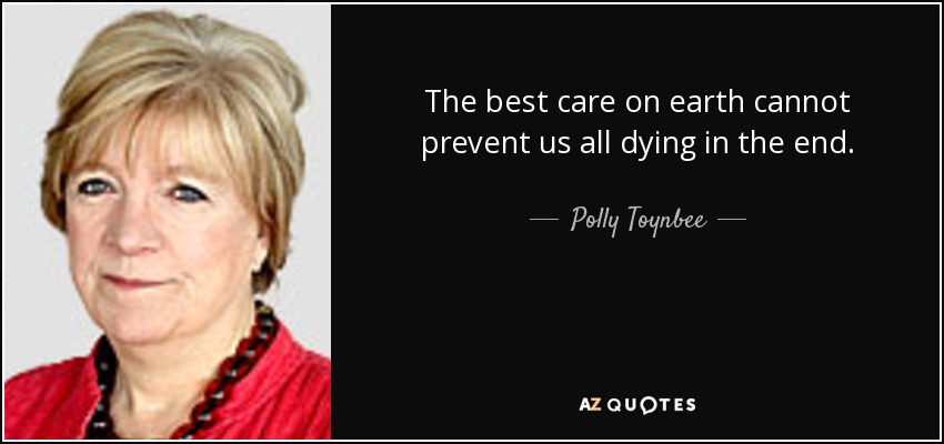 The best care on earth cannot prevent us all dying in the end. - Polly Toynbee